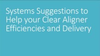 2019 AAO Annual Session - Systems Suggestions to Help Your Clear Aligner Efficiencies and Delivery