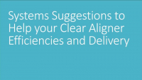 Systems Suggestions to Help Your Clear Aligner Efficiencies and Delivery
