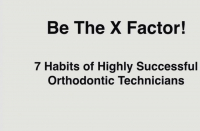 Be the X Factor! 7 Habits of Highly Successful Orthodontic Technicians