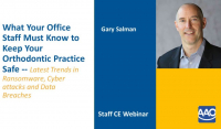 What Your Office Staff Must Know to Keep Your Orthodontic Practice Safe Latest Trends in Ransomware, Cyberattacks and Data Breaches
