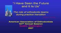 2007 Annual Session - We Have Seen The Future And It Is US! The Role Of Orthodontic Teams During A Practice Transition