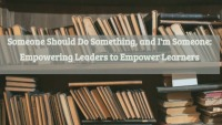 Someone Should Do Something, and I'm Someone: Empowering Leaders to Empower Learners