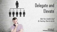 Delegate and Elevate: Helping Your Leaders Lead By Teaching Them to Let Go