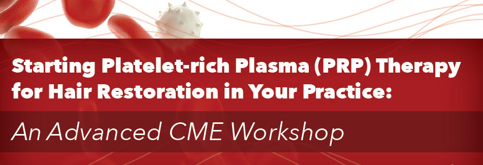 STARTING PLATELET-RICH PLASMA (PRP) THERAPY FOR HAIR RESTORATION IN YOUR PRACTICE: AN ADVANCED CME WORKSHOP