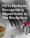 Fit to Perform: Recognizing Impairment in the Workplace