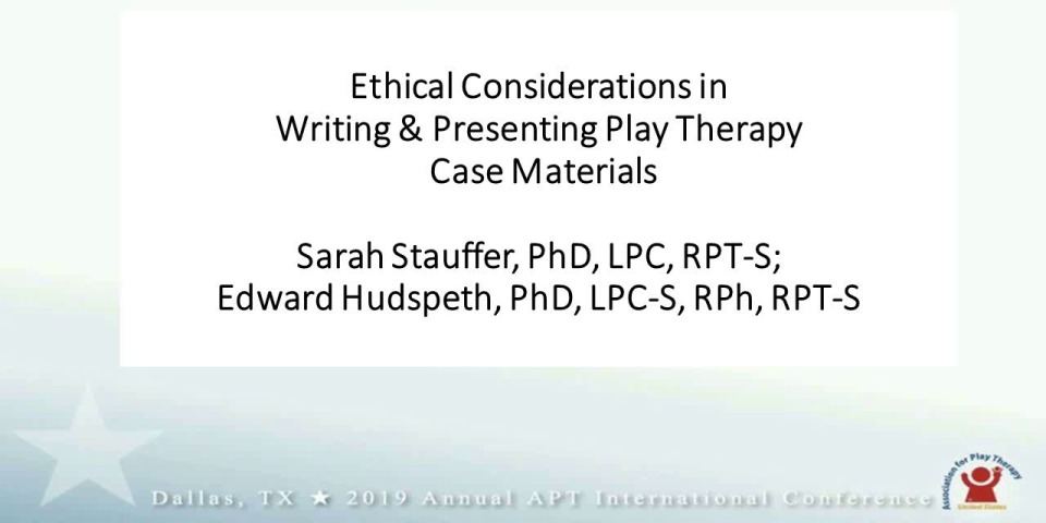 Ethical Considerations in Writing & Presenting Play Therapy Case Materials