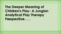 Understanding the Deeper Meaning of Children's Play - A Jungian Analytical Play Therapy Perspective