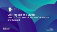 Cut Through the Clutter: How to Grab Your Attendees' Attention and Keep It