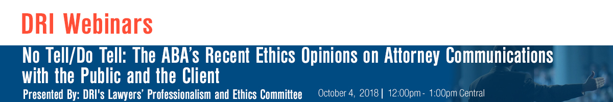 No Tell/Do Tell: The ABA's Recent Ethics Opinions on Attorney Communications with the Public and the Client