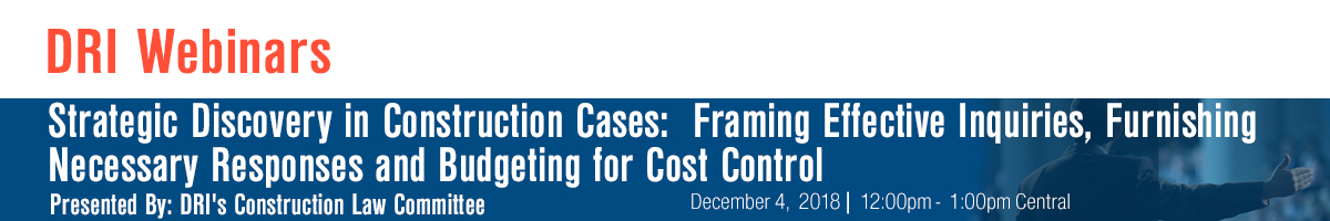 Strategic Discovery in Construction Cases:  Framing Effective Inquiries, Furnishing Necessary Responses and Budgeting for Cost Control