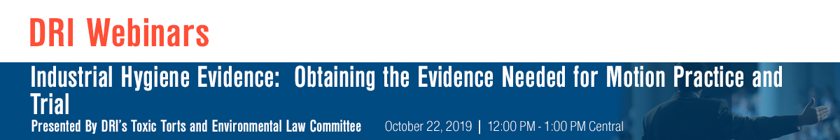 Industrial Hygiene Evidence:  Obtaining the Evidence Needed for Motion Practice and Trial