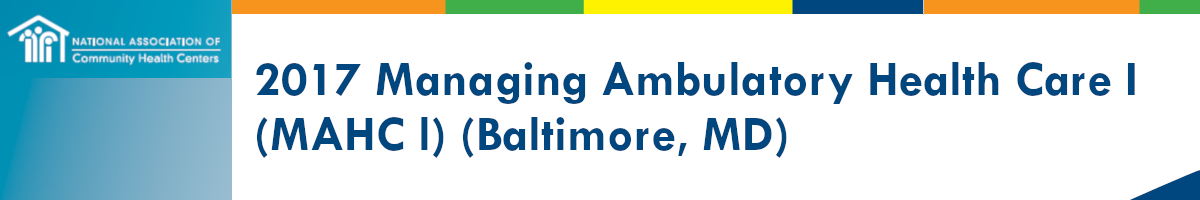 2017 Managing Ambulatory Health Care I: Introductory Course for Clinicians in Health Centers (MAHC1) Baltimore, MD