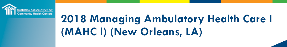 2018 Managing Ambulatory Health Care I: Introductory Course for Clinicians in Health Centers (MAHC1) New Orleans, LA