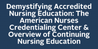 Demystifying Accredited Nursing Education: The American Nurses Credentialing Center & Overview of Continuing Nursing Education