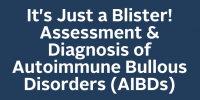 It's Just a Blister!  Assessment & Diagnosis of Autoimmune Bullous Disorders (AIBDs)