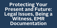 Protecting Your Present and Future: Legal Issues, Being a Witness, EMR Documentation