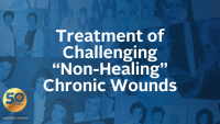"Treatment of Challenging ""Non-Healing"" Chronic Wounds"
