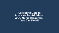 Collecting Data to Advocate for Additional WOC Nurse Resources - You Can Do It!!